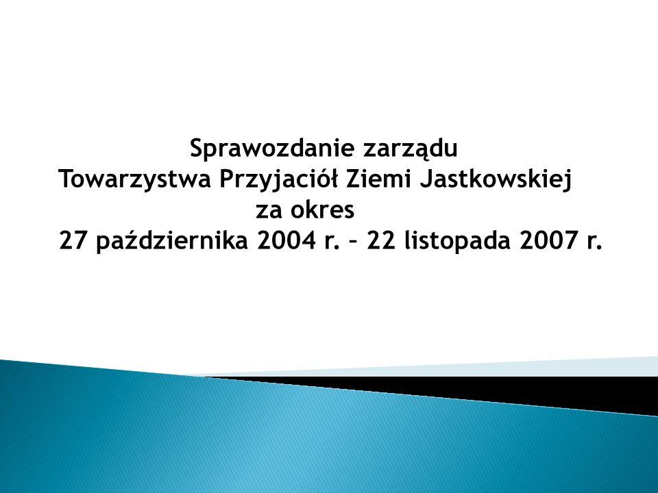 Sprawozdanie zarządu Towarzystwa Przyjaciół Ziemi Jastkowskiej za okres 27 października 2004 r. – 22 listopada 2007 r.