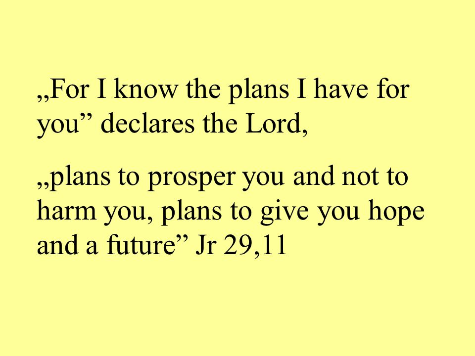 For I know the plans I have for you declares the Lord, plans to prosper you and not to harm you, plans to give you hope and a future Jr 29,11