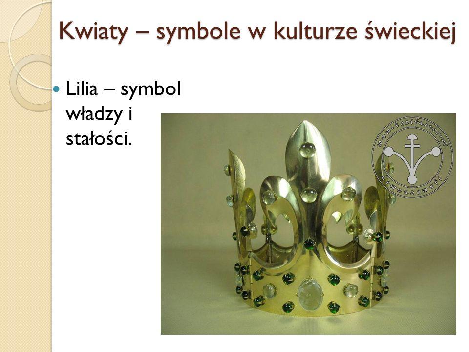Kwiaty – symbole w kulturze świeckiej Lilia – symbol władzy i stałości.