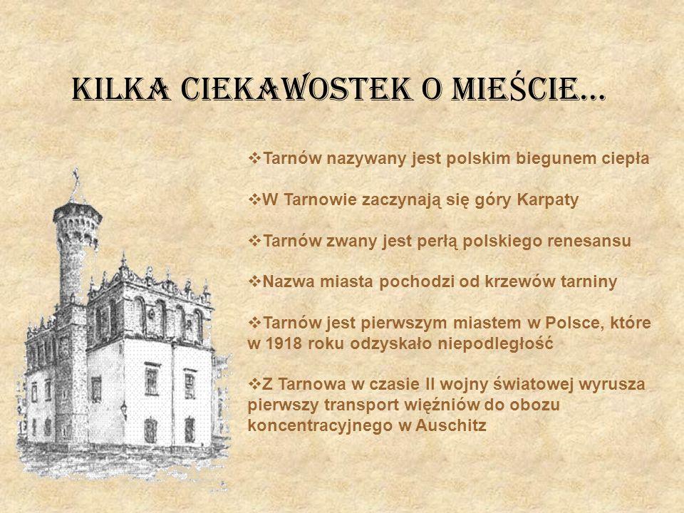 Kilka ciekawostek O MIE Ś CIE… Tarnów nazywany jest polskim biegunem ciepła W Tarnowie zaczynają się góry Karpaty Tarnów zwany jest perłą polskiego re
