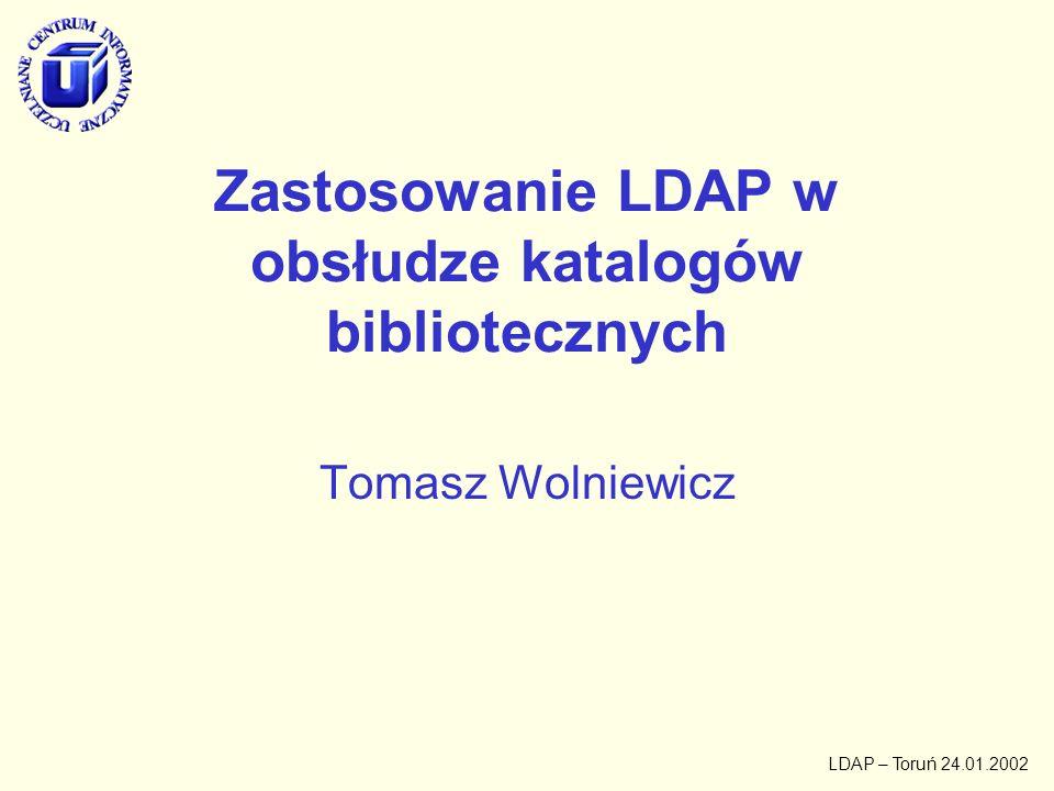 LDAP – Toruń 24.01.2002 Zastosowanie LDAP w obsłudze katalogów bibliotecznych Tomasz Wolniewicz