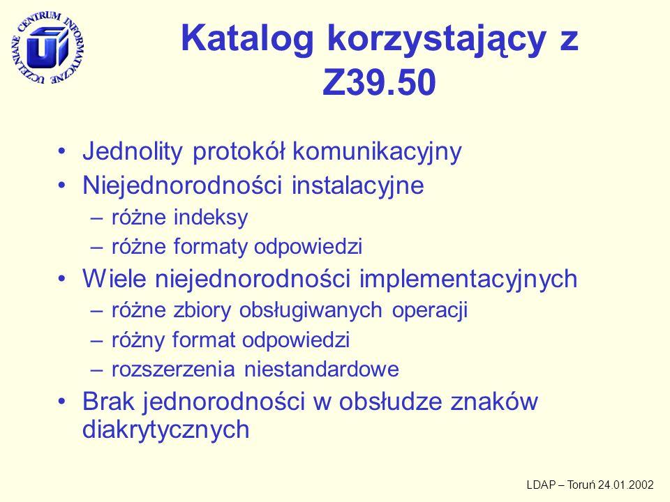 LDAP – Toruń 24.01.2002 Katalog korzystający z Z39.50 Jednolity protokół komunikacyjny Niejednorodności instalacyjne –różne indeksy –różne formaty odp