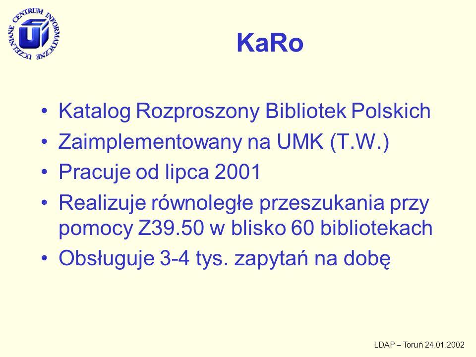 LDAP – Toruń 24.01.2002 LDAP w KaRO konfiguracja serwerów Z39.50 przechowywana w postaci lokalnej repliki (początkowo zakłada się, że lokalny serwer KaRo będzie głównym serwerem informacji Z39.50) baza LDAP będzie używana jako baza profili użytkowników