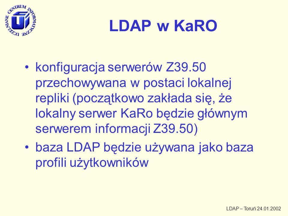 LDAP – Toruń 24.01.2002 Problemy szczegółowe (Z39.50) opracowanie schematu klas obiektów i atrybutów dla serwera Z39.50 –opisy ogólne dla różnych implementacji/instalacji kodowanie znaków –na wejściu –w opisie bibliograficznym –w opisie egzemplarza format rekordu –adres, port, nazwa bazy, typ serwera –wydajność serwera –URL biblioteki –adres administratora