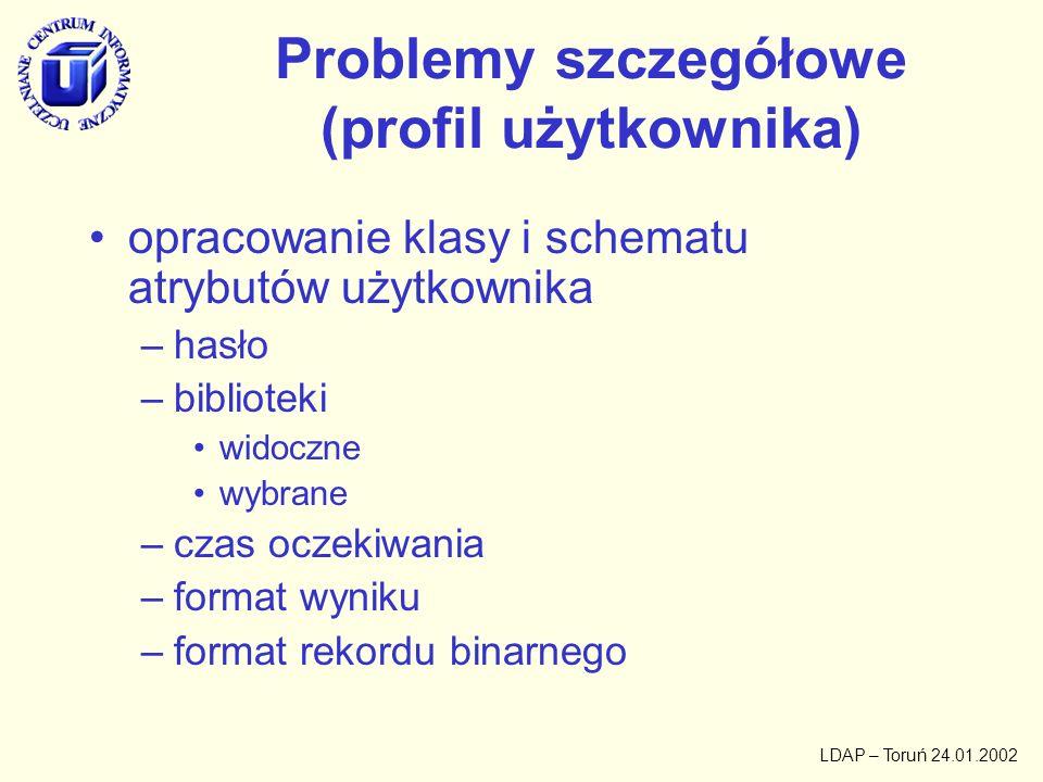 LDAP – Toruń 24.01.2002 Problemy szczegółowe (profil użytkownika) opracowanie klasy i schematu atrybutów użytkownika –hasło –biblioteki widoczne wybra