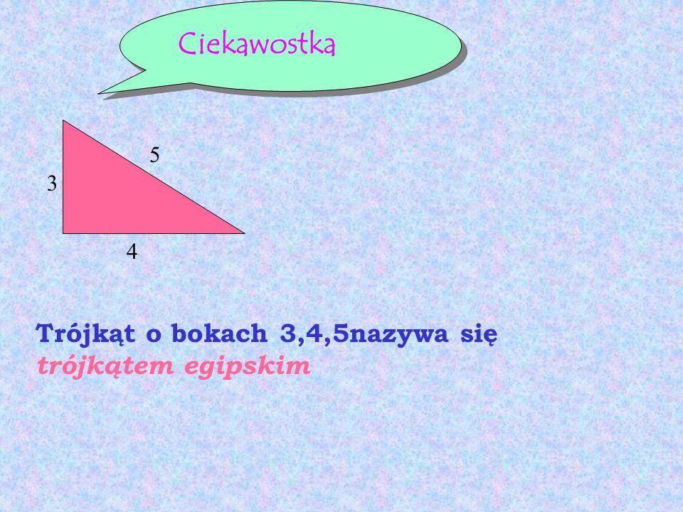Ciekawostka 3 4 5 Trójkąt o bokach 3,4,5nazywa się trójkątem egipskim