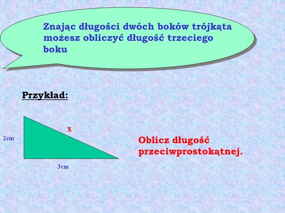 Znając długości dwóch boków trójkąta możesz obliczyć długość trzeciego boku Przykład: 2cm 3cm x Oblicz długość przeciwprostokątnej.