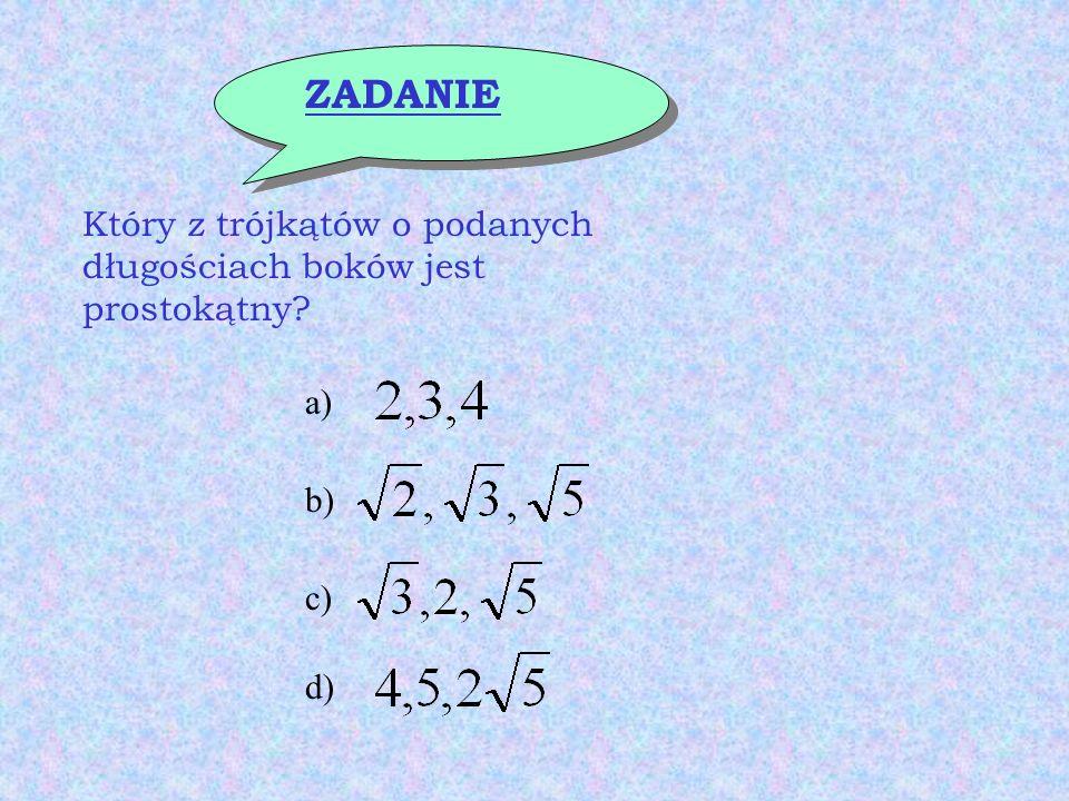ZADANIE Który z trójkątów o podanych długościach boków jest prostokątny? a) b) c) d)