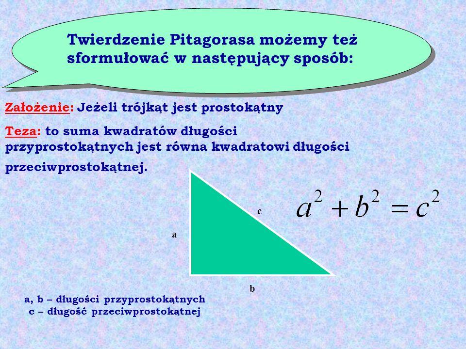 Twierdzenie Pitagorasa możemy też sformułować w następujący sposób: Założenie: Jeżeli trójkąt jest prostokątny Teza: to suma kwadratów długości przypr