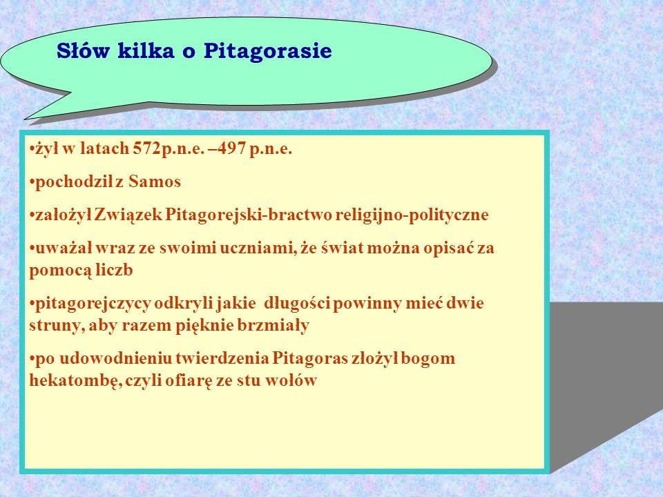 Słów kilka o Pitagorasie żył w latach 572p.n.e. –497 p.n.e. pochodził z Samos założył Związek Pitagorejski-bractwo religijno-polityczne uważał wraz ze