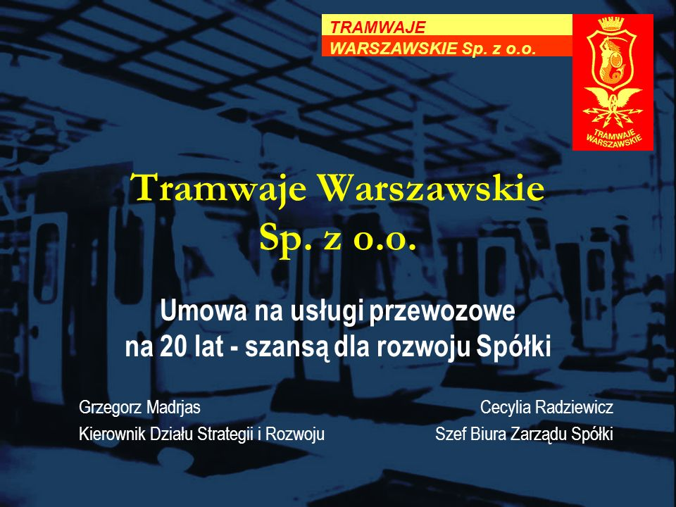 Tramwaje Warszawskie Sp. z o.o. TRAMWAJE WARSZAWSKIE Sp. z o.o. Grzegorz Madrjas Kierownik Działu Strategii i Rozwoju Umowa na usługi przewozowe na 20