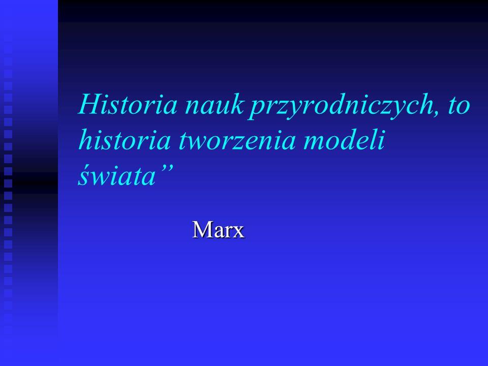 Historia nauk przyrodniczych, to historia tworzenia modeli świata Marx Marx