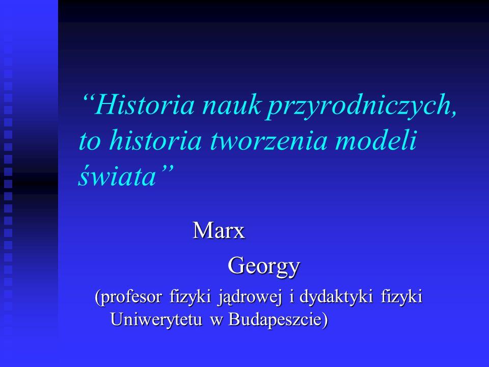 Historia nauk przyrodniczych, to historia tworzenia modeli świata Marx Marx Georgy Georgy (profesor fizyki jądrowej i dydaktyki fizyki Uniwerytetu w Budapeszcie)