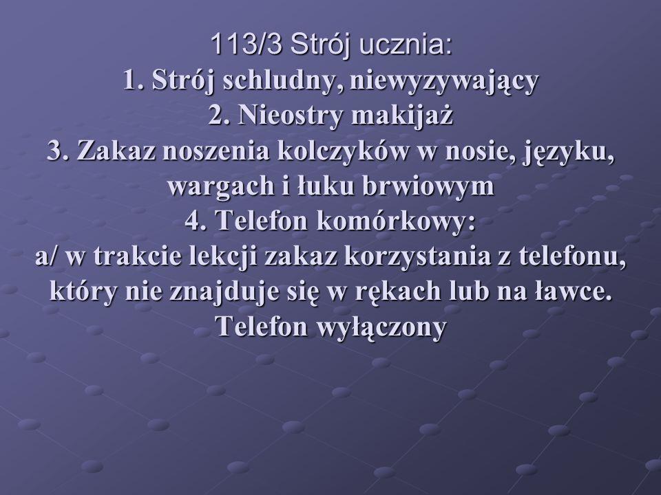 113/3 Strój ucznia: 1. Strój schludny, niewyzywający 2. Nieostry makijaż 3. Zakaz noszenia kolczyków w nosie, języku, wargach i łuku brwiowym 4. Telef
