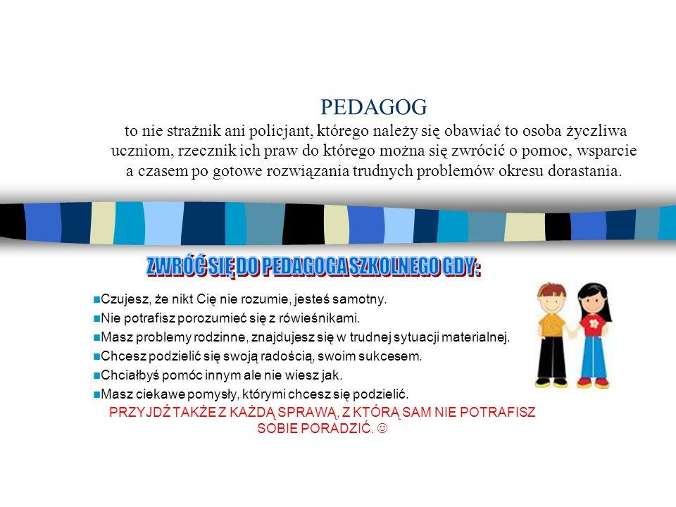 PEDAGOG to nie strażnik ani policjant, którego należy się obawiać to osoba życzliwa uczniom, rzecznik ich praw do którego można się zwrócić o pomoc, w