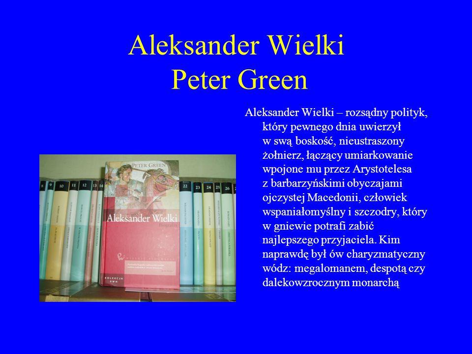 Aleksander Wielki Peter Green Aleksander Wielki – rozsądny polityk, który pewnego dnia uwierzył w swą boskość, nieustraszony żołnierz, łączący umiarko