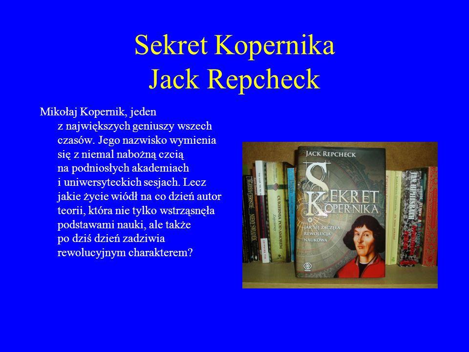 Sekret Kopernika Jack Repcheck Mikołaj Kopernik, jeden z największych geniuszy wszech czasów. Jego nazwisko wymienia się z niemal nabożną czcią na pod
