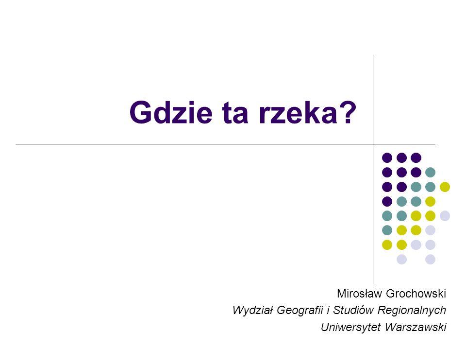 Gdzie ta rzeka? Mirosław Grochowski Wydział Geografii i Studiów Regionalnych Uniwersytet Warszawski