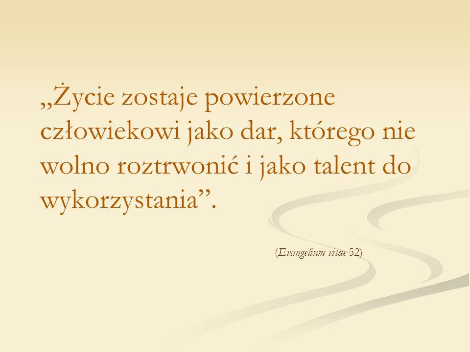 Życie zostaje powierzone człowiekowi jako dar, którego nie wolno roztrwonić i jako talent do wykorzystania. (Evangelium vitae 52)