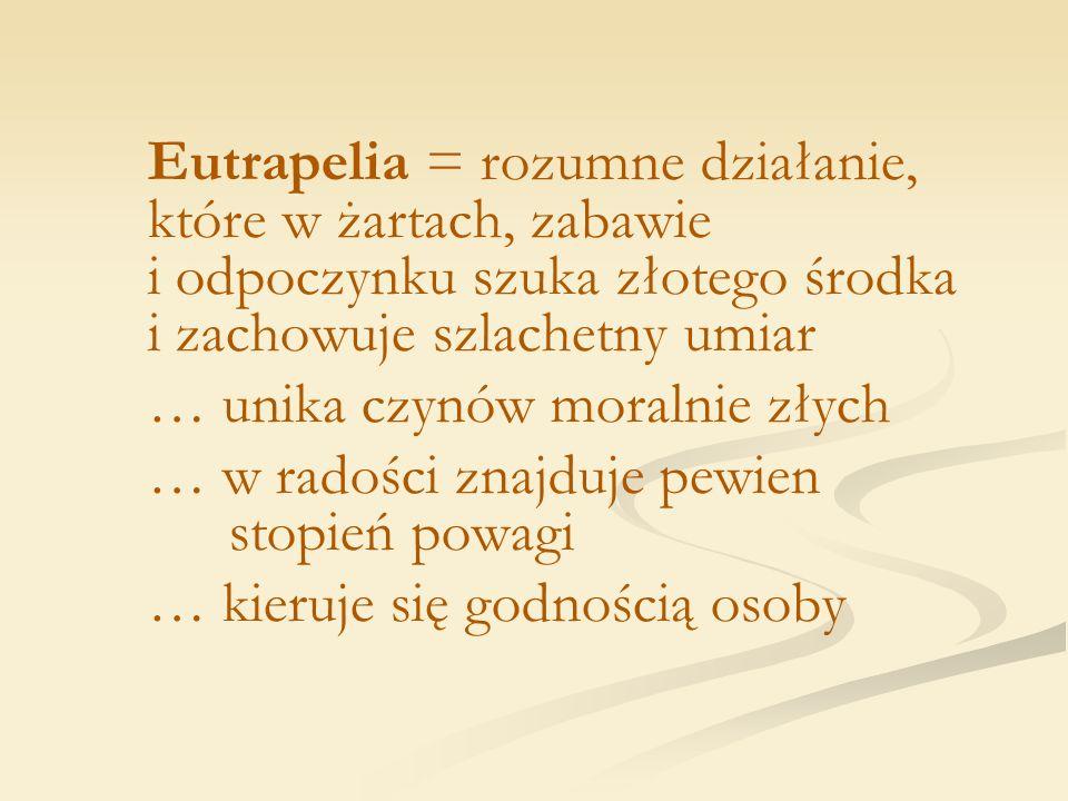 Eutrapelia = rozumne działanie, które w żartach, zabawie i odpoczynku szuka złotego środka i zachowuje szlachetny umiar … unika czynów moralnie złych