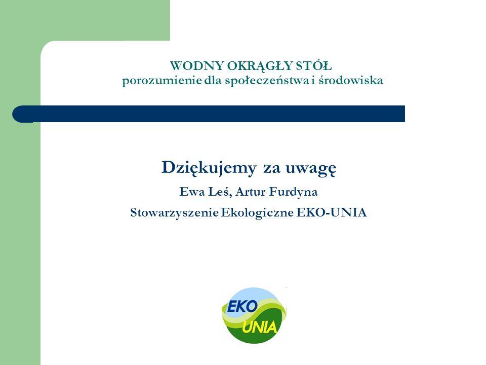 WODNY OKRĄGŁY STÓŁ porozumienie dla społeczeństwa i środowiska Dziękujemy za uwagę Ewa Leś, Artur Furdyna Stowarzyszenie Ekologiczne EKO-UNIA
