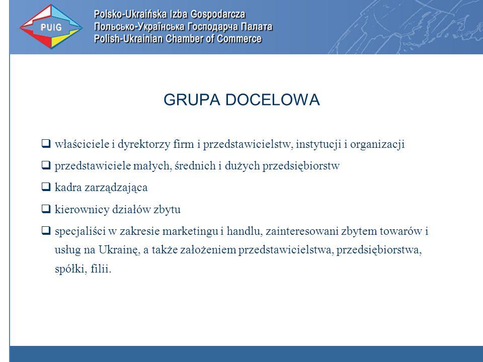 GRUPA DOCELOWA właściciele i dyrektorzy firm i przedstawicielstw, instytucji i organizacji przedstawiciele małych, średnich i dużych przedsiębiorstw kadra zarządzająca kierownicy działów zbytu specjaliści w zakresie marketingu i handlu, zainteresowani zbytem towarów i usług na Ukrainę, a także założeniem przedstawicielstwa, przedsiębiorstwa, spółki, filii.