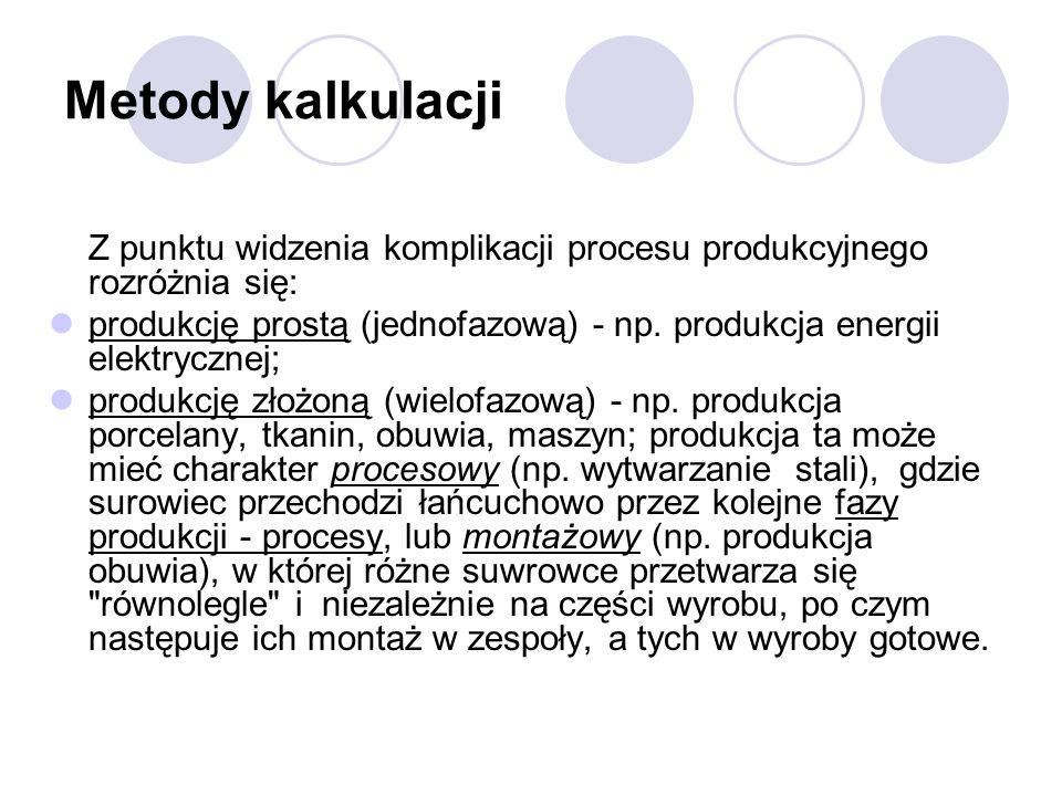 Metody kalkulacji Z punktu widzenia komplikacji procesu produkcyjnego rozróżnia się: produkcję prostą (jednofazową) - np. produkcja energii elektryczn