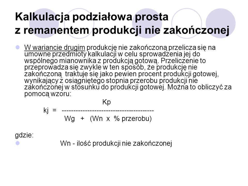 Kalkulacja podziałowa prosta z remanentem produkcji nie zakończonej W wariancie drugim produkcję nie zakończoną przelicza się na umowne przedmioty kal