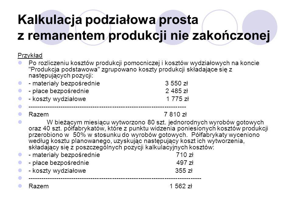 Kalkulacja podziałowa prosta z remanentem produkcji nie zakończonej Przykład Po rozliczeniu kosztów produkcji pomocniczej i kosztów wydziałowych na ko