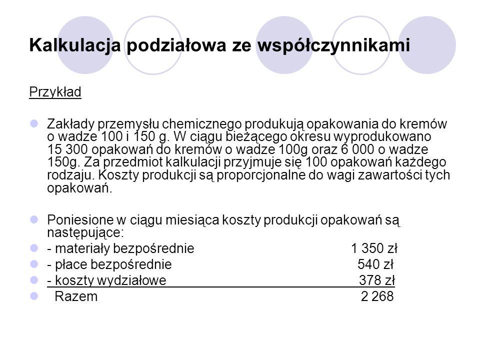 Kalkulacja podziałowa ze współczynnikami Przykład Zakłady przemysłu chemicznego produkują opakowania do kremów o wadze 100 i 150 g. W ciągu bieżącego