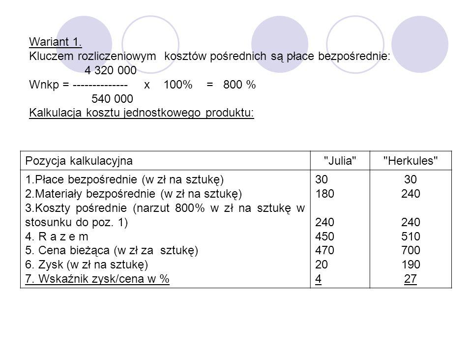 Wariant 1. Kluczem rozliczeniowym kosztów pośrednich są płace bezpośrednie: 4 320 000 Wnkp = -------------- x 100% = 800 % 540 000 Kalkulacja kosztu j