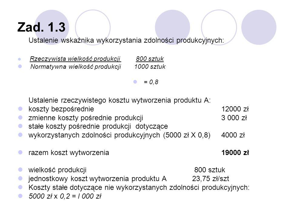 Zad. 1.3 Ustalenie wskaźnika wykorzystania zdolności produkcyjnych: Rzeczywista wielkość produkcji 800 sztuk Normatywna wielkość produkcji 1000 sztuk