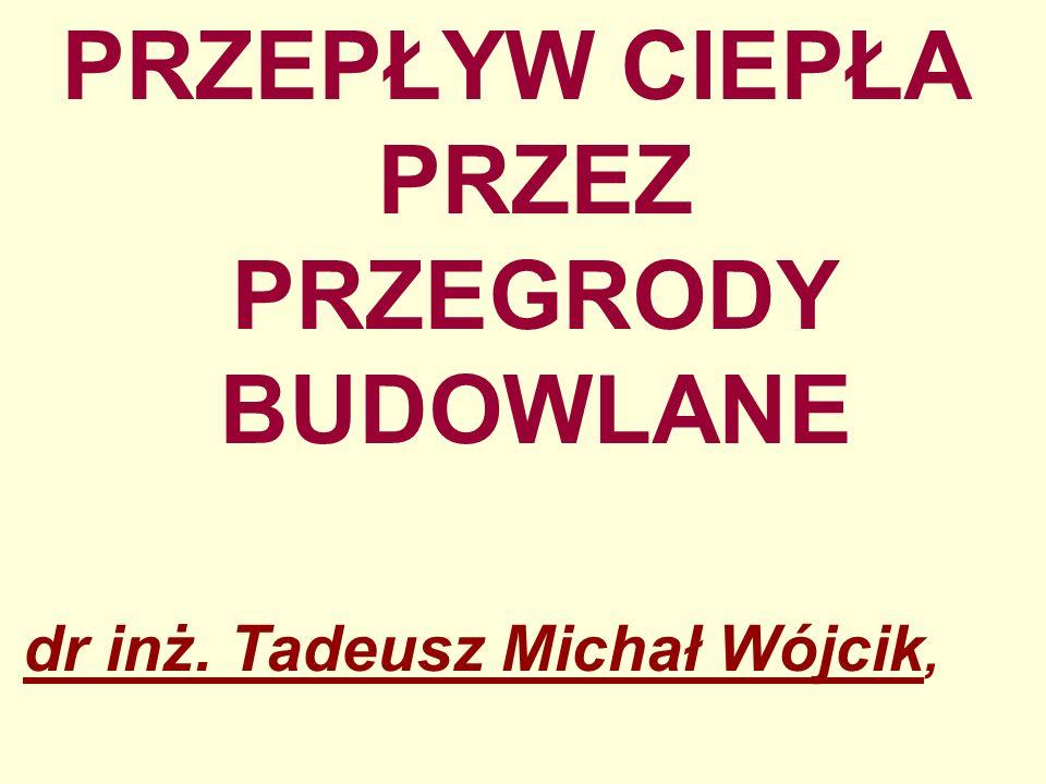 PRZEPŁYW CIEPŁA PRZEZ PRZEGRODY BUDOWLANE dr inż. Tadeusz Michał Wójcik,