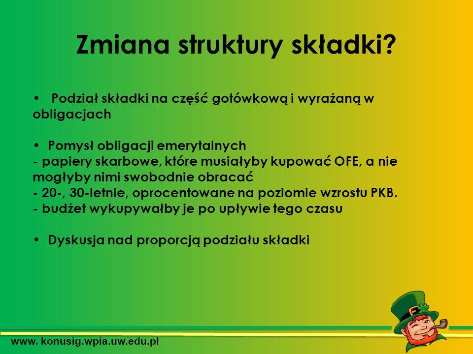 Zmiana struktury składki? www. konusig.wpia.uw.edu.pl Podział składki na część gotówkową i wyrażaną w obligacjach Pomysł obligacji emerytalnych - papi