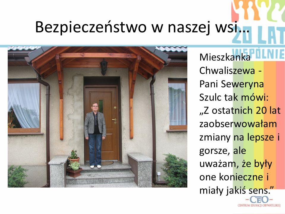 Bezpieczeństwo w naszej wsi… Mieszkanka Chwaliszewa - Pani Seweryna Szulc tak mówi: Z ostatnich 20 lat zaobserwowałam zmiany na lepsze i gorsze, ale u
