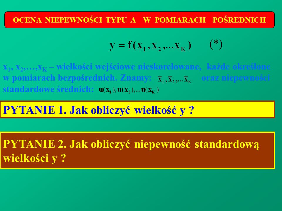 OCENA NIEPEWNOŚCI TYPU A W POMIARACH POŚREDNICH x 1, x 2,…,x K – wielkości wejściowe nieskorelowane, każde określone w pomiarach bezpośrednich. Znamy: