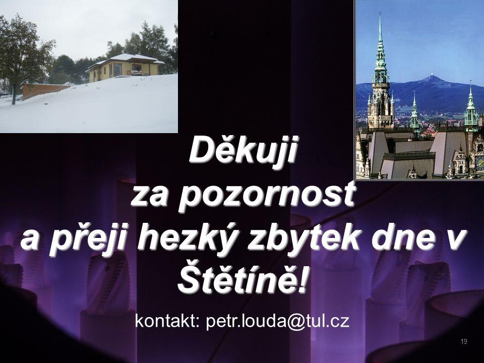 Děkuji za pozornost a přeji hezký zbytek dne v Štětíně! kontakt: petr.louda@tul.cz 19