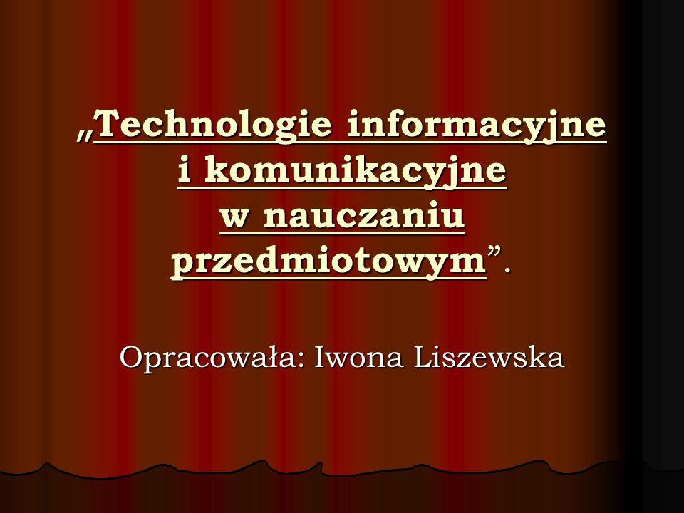 Technologie informacyjne i komunikacyjne w nauczaniu przedmiotowym. Technologie informacyjne i komunikacyjne w nauczaniu przedmiotowym. Opracowała: Iw