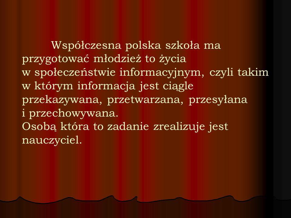 Współczesna polska szkoła ma przygotować młodzież to życia w społeczeństwie informacyjnym, czyli takim w którym informacja jest ciągle przekazywana, p