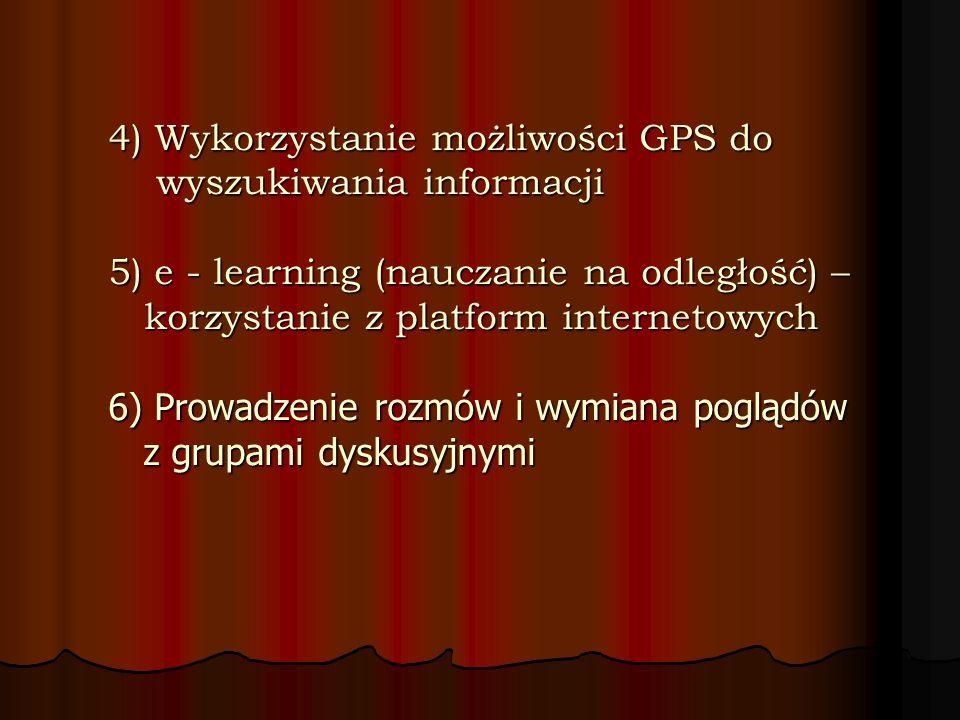 4) Wykorzystanie możliwości GPS do wyszukiwania informacji 5) e - learning (nauczanie na odległość) – korzystanie z platform internetowych 6) Prowadze