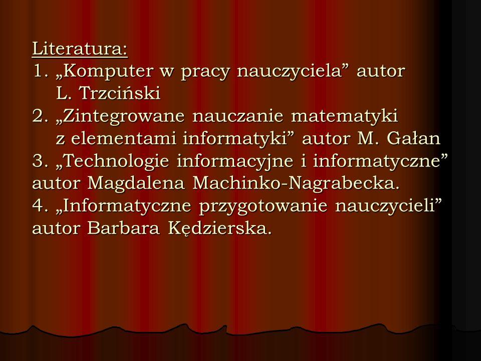 Literatura: 1. Komputer w pracy nauczyciela autor L. Trzciński 2. Zintegrowane nauczanie matematyki z elementami informatyki autor M. Gałan 3. Technol