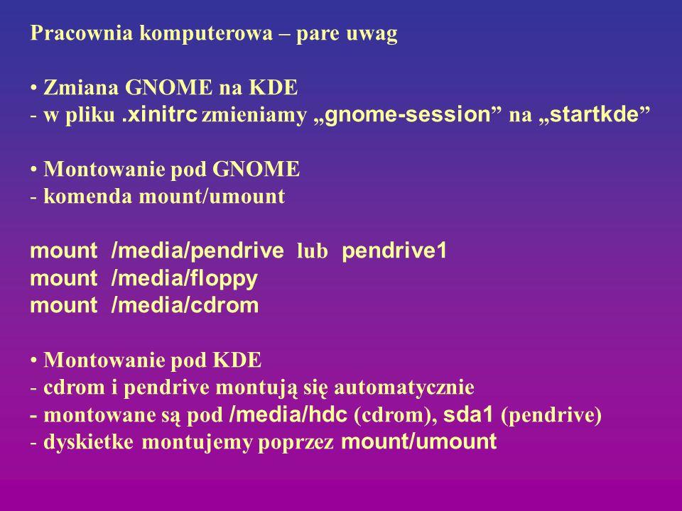 Pracownia komputerowa – pare uwag Zmiana GNOME na KDE - w pliku.xinitrc zmieniamy gnome-session na startkde Montowanie pod GNOME - komenda mount/umoun