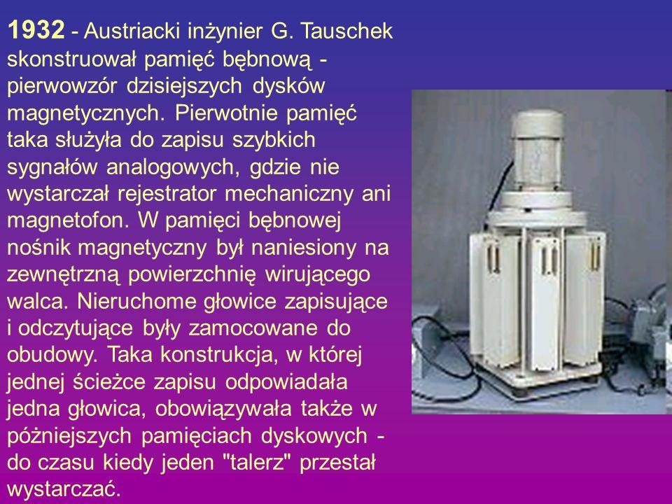 1932 - Austriacki inżynier G. Tauschek skonstruował pamięć bębnową - pierwowzór dzisiejszych dysków magnetycznych. Pierwotnie pamięć taka służyła do z