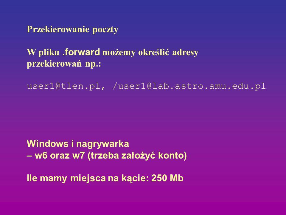 Przekierowanie poczty W pliku.forward możemy określić adresy przekierowań np.: user1@tlen.pl, /user1@lab.astro.amu.edu.pl Windows i nagrywarka – w6 or