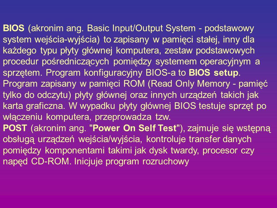 BIOS (akronim ang. Basic Input/Output System - podstawowy system wejścia-wyjścia) to zapisany w pamięci stałej, inny dla każdego typu płyty głównej ko