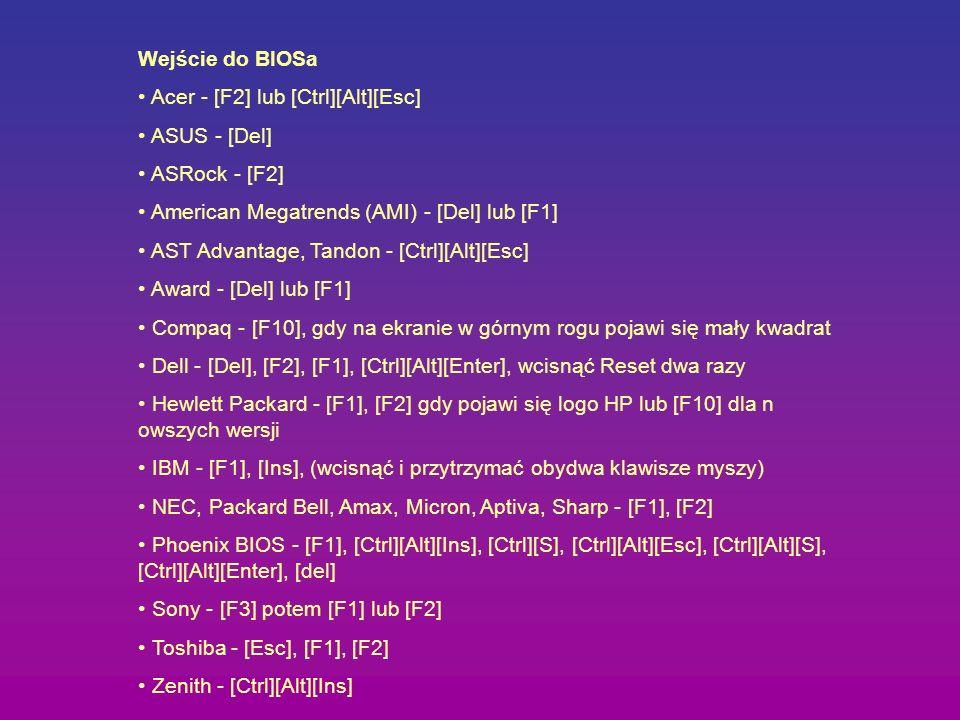 Wejście do BIOSa Acer - [F2] lub [Ctrl][Alt][Esc] ASUS - [Del] ASRock - [F2] American Megatrends (AMI) - [Del] lub [F1] AST Advantage, Tandon - [Ctrl]