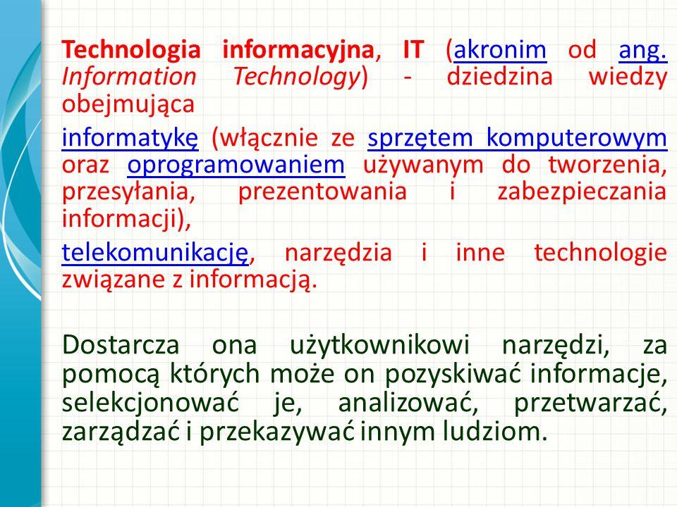 Technologia informacyjna, IT (akronim od ang. Information Technology) - dziedzina wiedzy obejmującaakronimang. informatykęinformatykę (włącznie ze spr