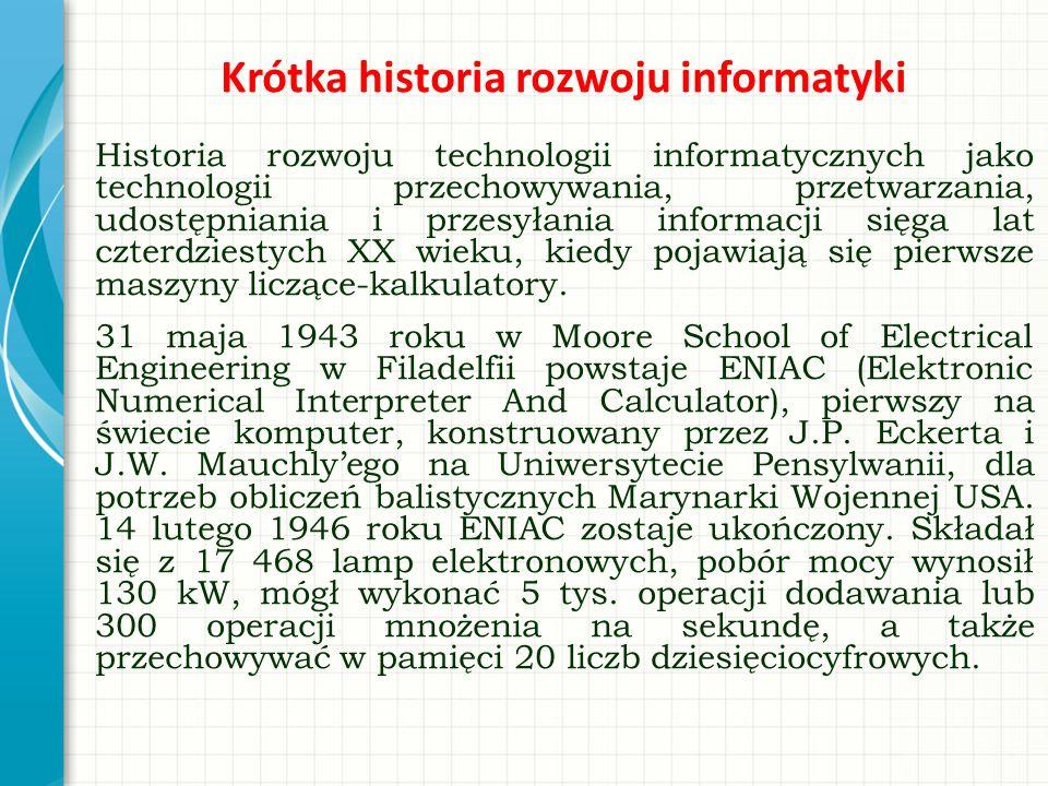 Krótka historia rozwoju informatyki Historia rozwoju technologii informatycznych jako technologii przechowywania, przetwarzania, udostępniania i przes