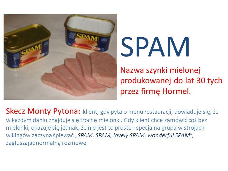 SPAM Nazwa szynki mielonej produkowanej do lat 30 tych przez firmę Hormel. Skecz Monty Pytona: klient, gdy pyta o menu restauracji, dowiaduje się, że