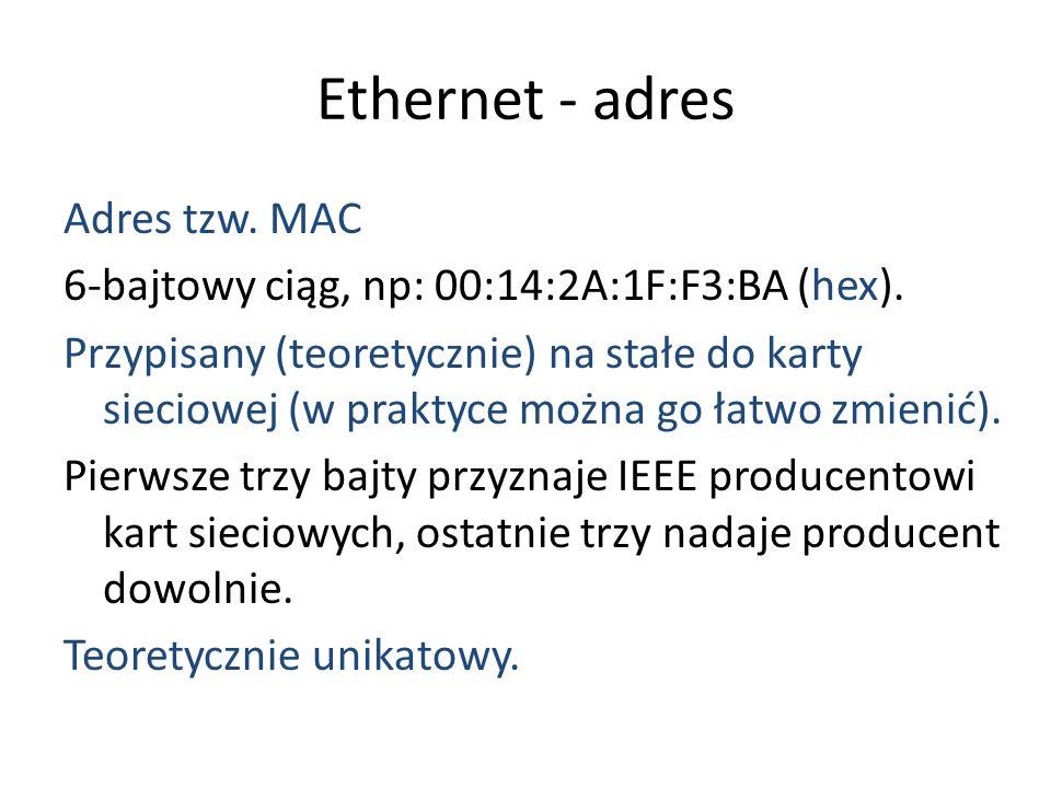Ethernet - adres Adres tzw. MAC 6-bajtowy ciąg, np: 00:14:2A:1F:F3:BA (hex). Przypisany (teoretycznie) na stałe do karty sieciowej (w praktyce można g